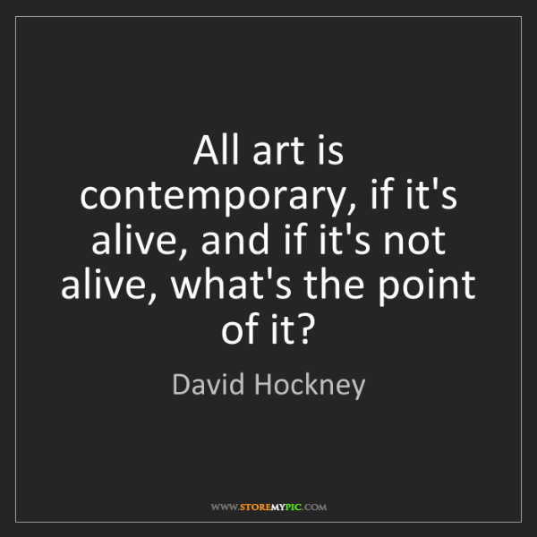 David Hockney: All art is contemporary, if it's alive, and if it's not...