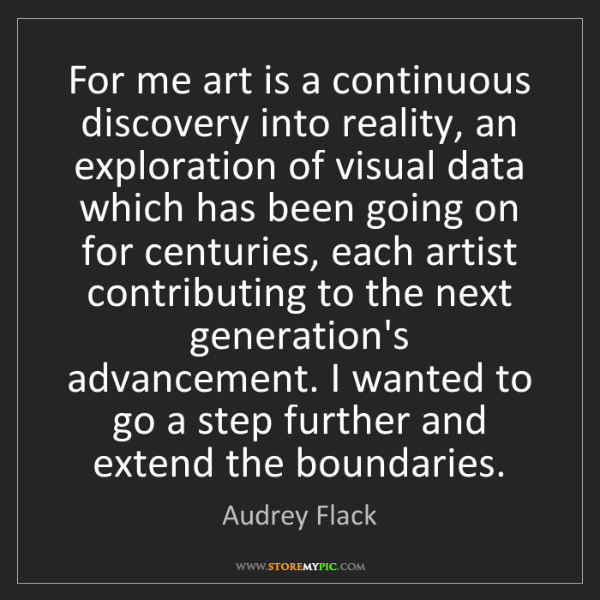 Audrey Flack: For me art is a continuous discovery into reality, an...