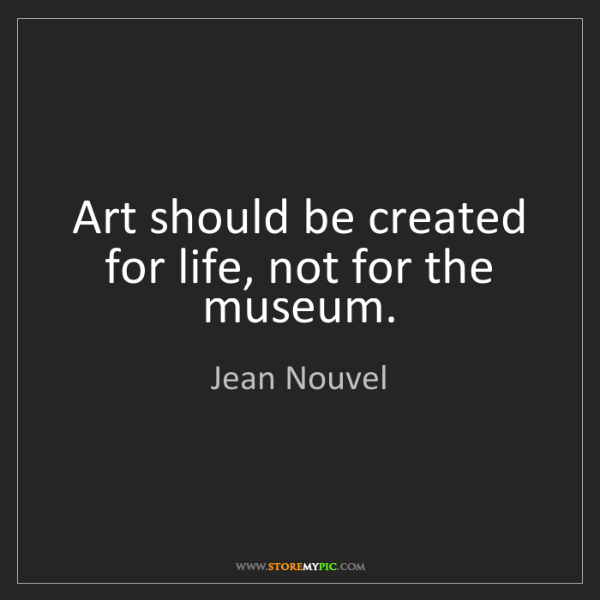 Jean Nouvel: Art should be created for life, not for the museum.