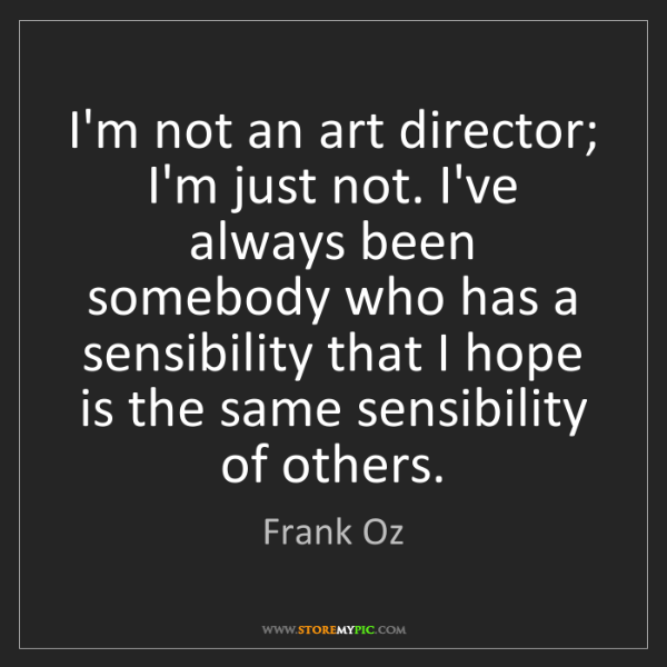 Frank Oz: I'm not an art director; I'm just not. I've always been...