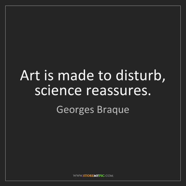 Georges Braque: Art is made to disturb, science reassures.