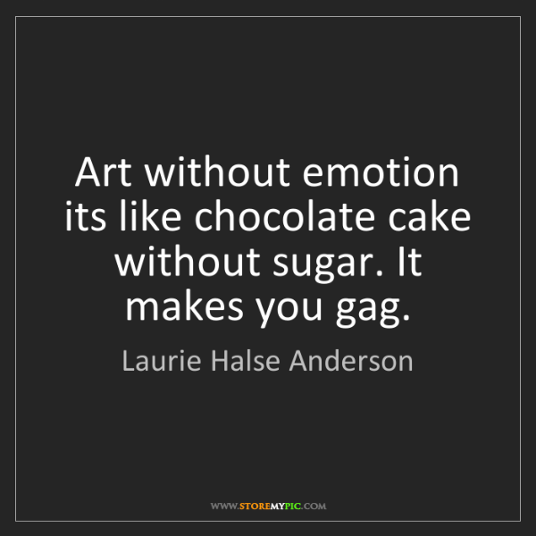 Laurie Halse Anderson: Art without emotion its like chocolate cake without sugar....