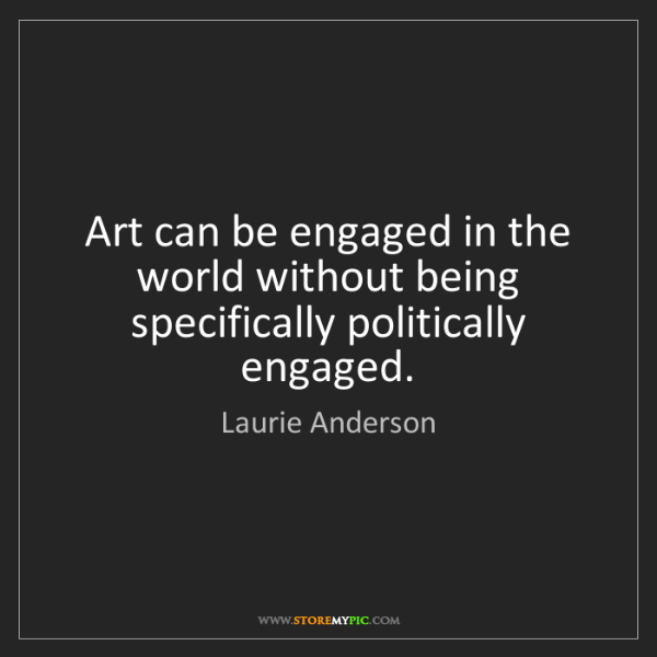 Laurie Anderson: Art can be engaged in the world without being specifically...