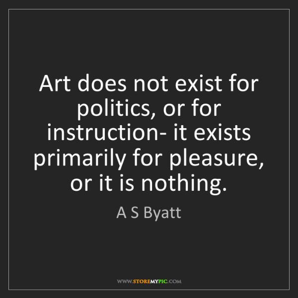 A S Byatt: Art does not exist for politics, or for instruction-...