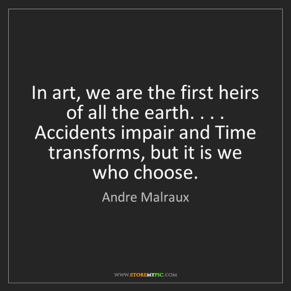 Andre Malraux: In art, we are the first heirs of all the earth. . ....