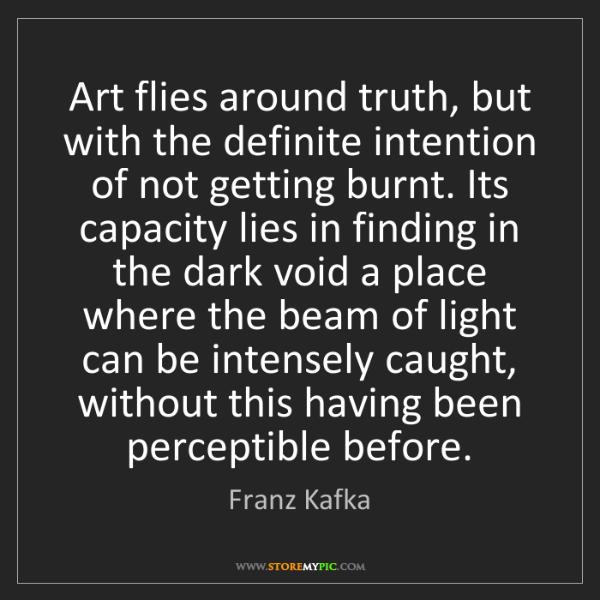 Franz Kafka: Art flies around truth, but with the definite intention...