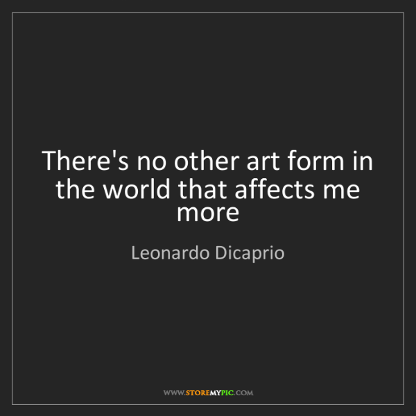 Leonardo Dicaprio: There's no other art form in the world that affects me...