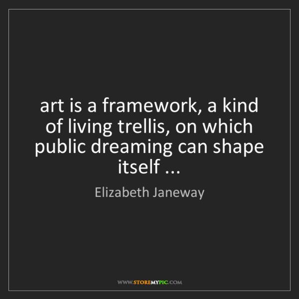 Elizabeth Janeway: art is a framework, a kind of living trellis, on which...