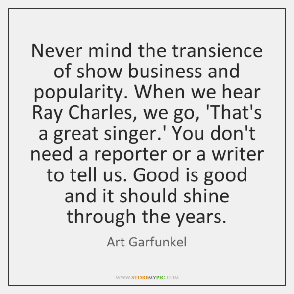 Never mind the transience of show business and popularity. When we hear ...