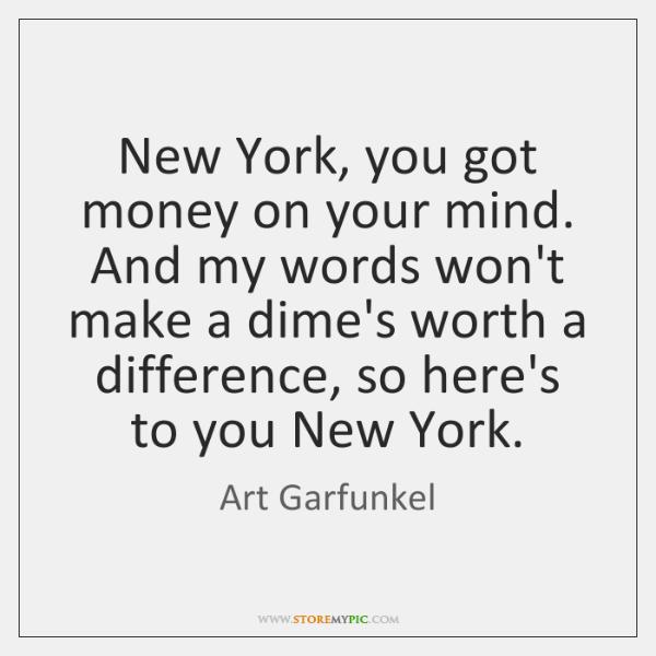 New York, you got money on your mind. And my words won't ...