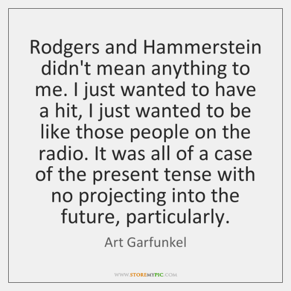 Rodgers and Hammerstein didn't mean anything to me. I just wanted to ...