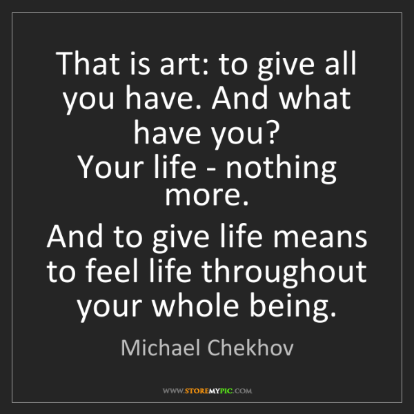 Michael Chekhov: That is art: to give all you have. And what have you?...