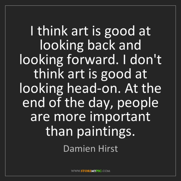 Damien Hirst: I think art is good at looking back and looking forward....