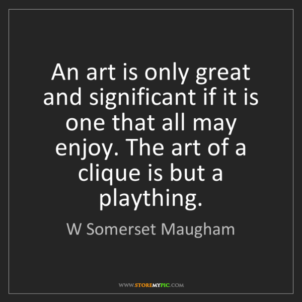 W Somerset Maugham: An art is only great and significant if it is one that...