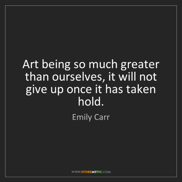 Emily Carr: Art being so much greater than ourselves, it will not...