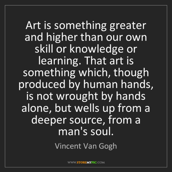 Vincent Van Gogh: Art is something greater and higher than our own skill...