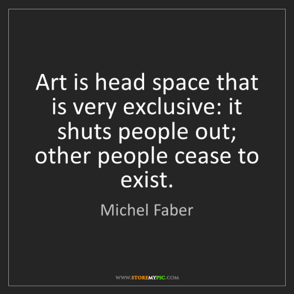 Michel Faber: Art is head space that is very exclusive: it shuts people...
