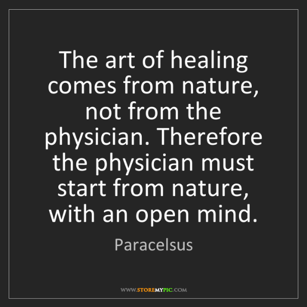 Paracelsus: The art of healing comes from nature, not from the physician....