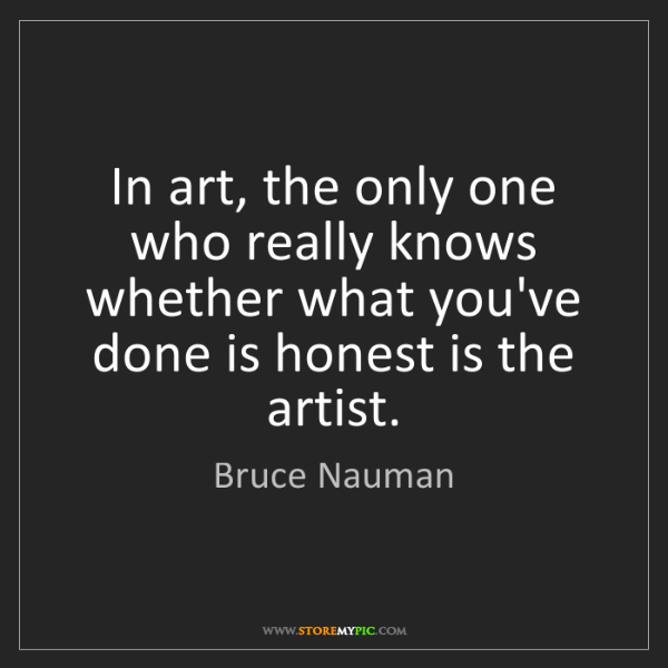 Bruce Nauman: In art, the only one who really knows whether what you've...