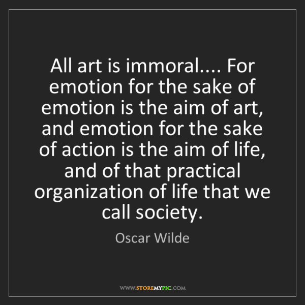 Oscar Wilde: All art is immoral.... For emotion for the sake of emotion...