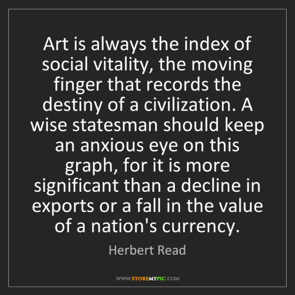 Herbert Read: Art is always the index of social vitality, the moving...