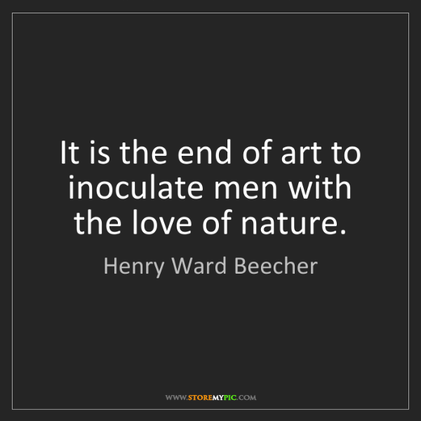 Henry Ward Beecher: It is the end of art to inoculate men with the love of...