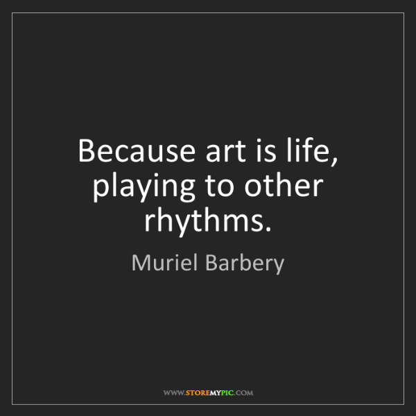 Muriel Barbery: Because art is life, playing to other rhythms.