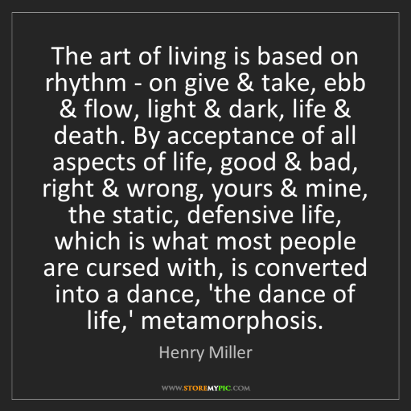 Henry Miller: The art of living is based on rhythm - on give & take,...