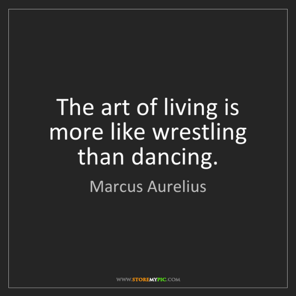 Marcus Aurelius: The art of living is more like wrestling than dancing.