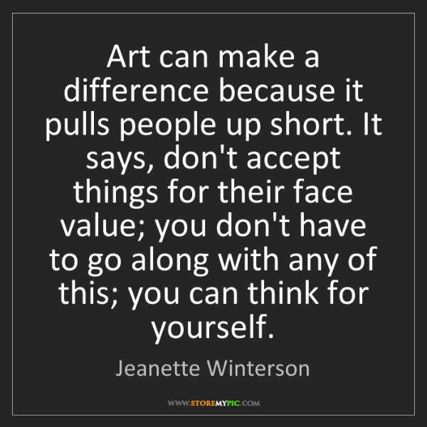 Jeanette Winterson: Art can make a difference because it pulls people up...