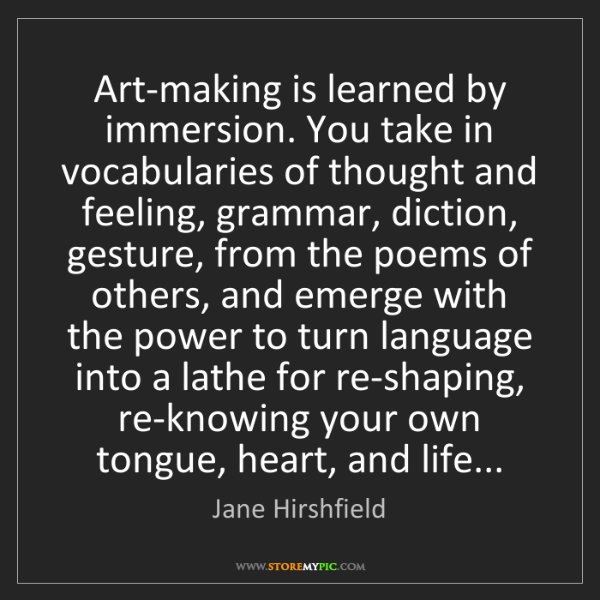 Jane Hirshfield: Art-making is learned by immersion. You take in vocabularies...