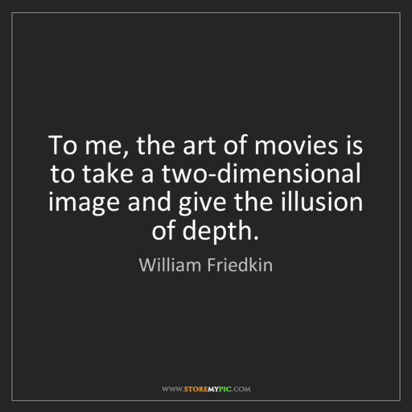 William Friedkin: To me, the art of movies is to take a two-dimensional...