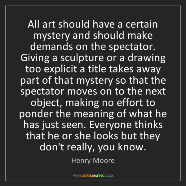 Henry Moore: All art should have a certain mystery and should make...