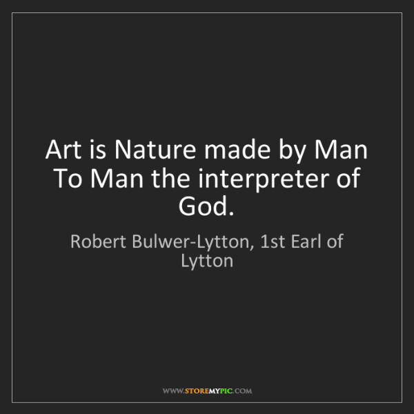 Robert Bulwer-Lytton, 1st Earl of Lytton: Art is Nature made by Man   To Man the interpreter of...