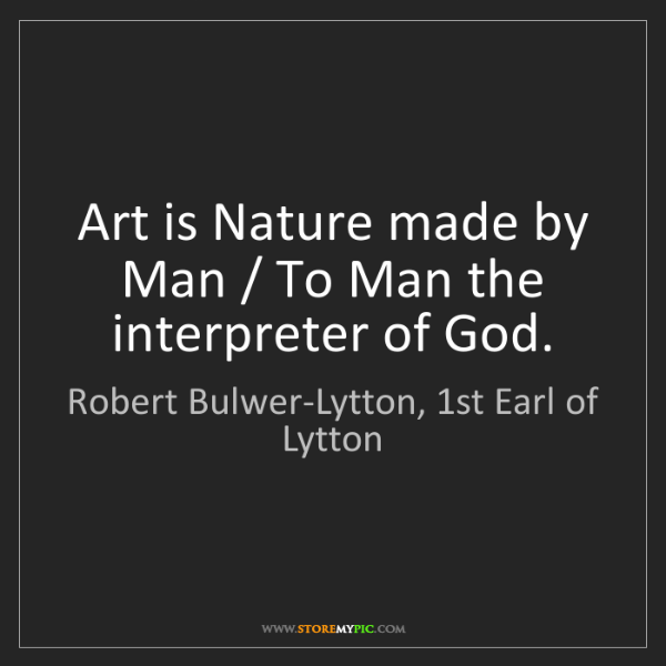 Robert Bulwer-Lytton, 1st Earl of Lytton: Art is Nature made by Man / To Man the interpreter of...