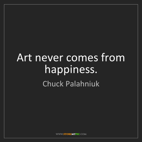 Chuck Palahniuk: Art never comes from happiness.