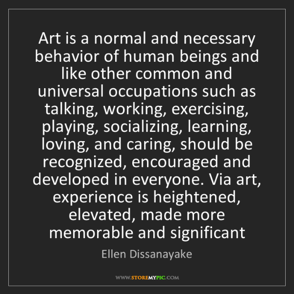 Ellen Dissanayake: Art is a normal and necessary behavior of human beings...