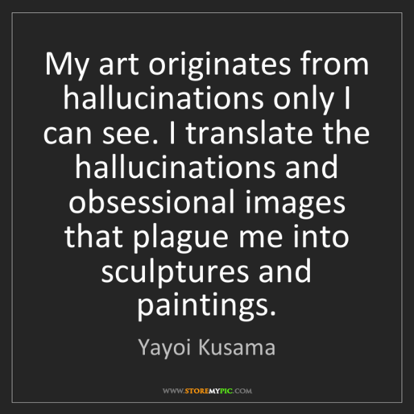 Yayoi Kusama: My art originates from hallucinations only I can see....