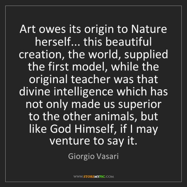 Giorgio Vasari: Art owes its origin to Nature herself... this beautiful...