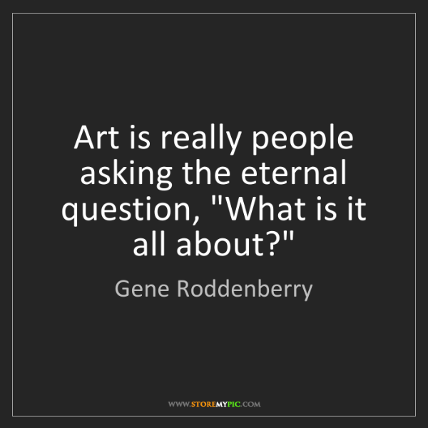 "Gene Roddenberry: Art is really people asking the eternal question, ""What..."
