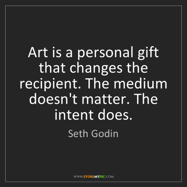 Seth Godin: Art is a personal gift that changes the recipient. The...