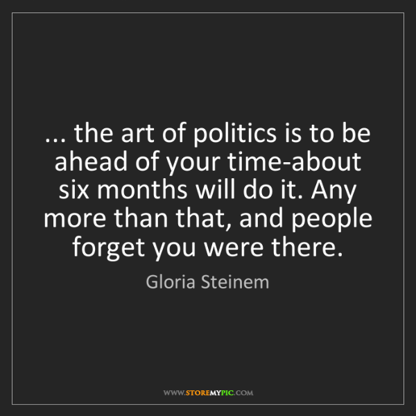 Gloria Steinem: ... the art of politics is to be ahead of your time-about...