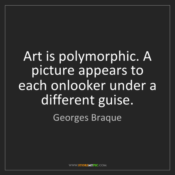 Georges Braque: Art is polymorphic. A picture appears to each onlooker...