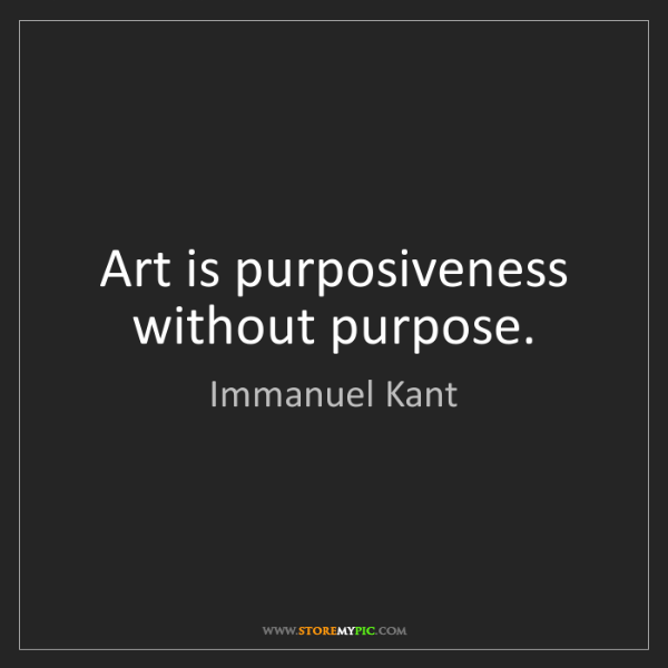 Immanuel Kant: Art is purposiveness without purpose.