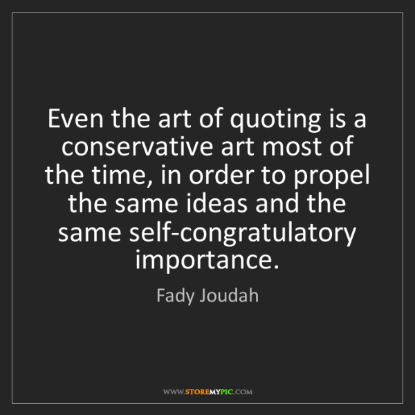 Fady Joudah: Even the art of quoting is a conservative art most of...