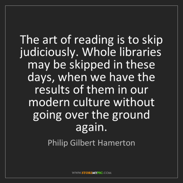 Philip Gilbert Hamerton: The art of reading is to skip judiciously. Whole libraries...