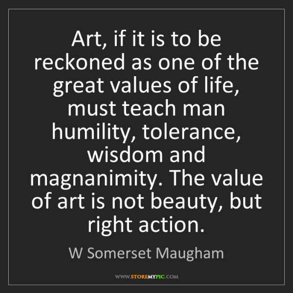 W Somerset Maugham: Art, if it is to be reckoned as one of the great values...