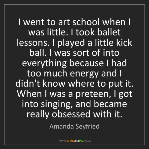 Amanda Seyfried: I went to art school when I was little. I took ballet...