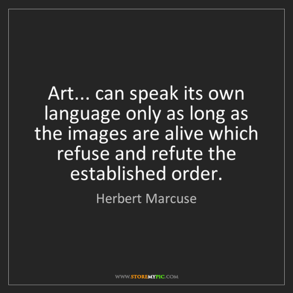 Herbert Marcuse: Art... can speak its own language only as long as the...