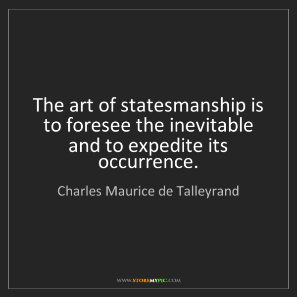 Charles Maurice de Talleyrand: The art of statesmanship is to foresee the inevitable...